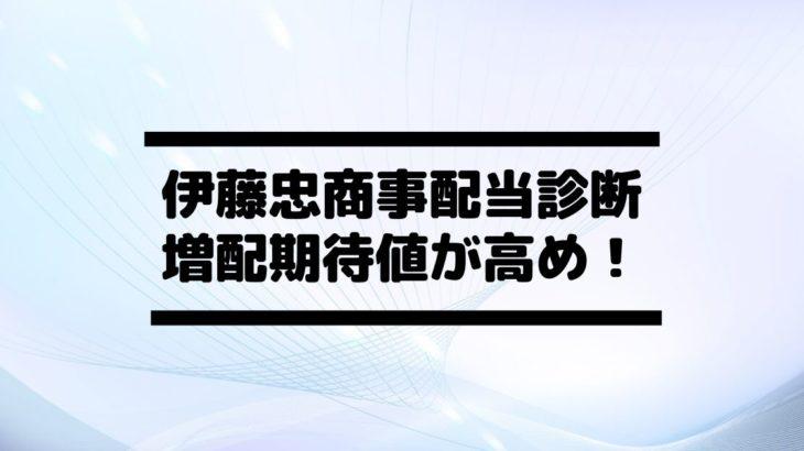 伊藤忠商事(8001)の配当金診断。累進配当継続で増配期待値あり!
