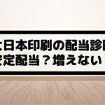 大日本印刷(7912)の配当金診断。安定配当?配当が増えない?